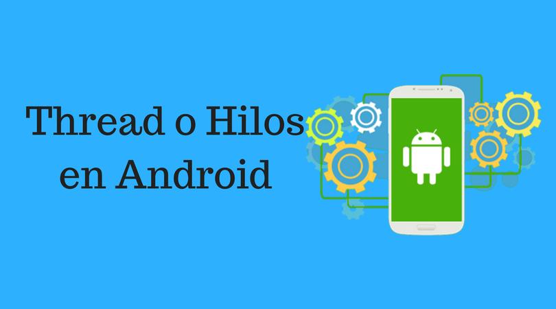 Hilos en Android: Lo que necesitas saber.